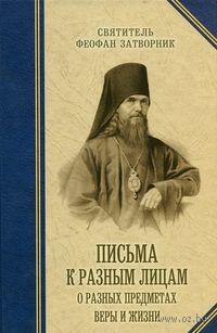 Письма к разным лицам о разных предметах веры и жизни. святитель Феофан  Затворник Вышенский