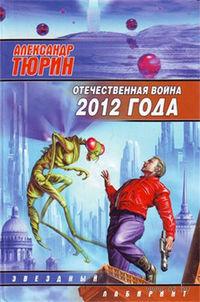 Отечественная война 2012 года. Человек технозойской эры. Александр Тюрин