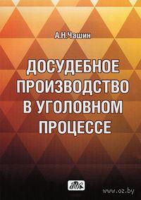 Досудебное производство в уголовном процессе. Александр Чашин