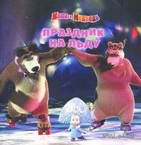 Маша и Медведь. Праздник на льду. Нина Иманова