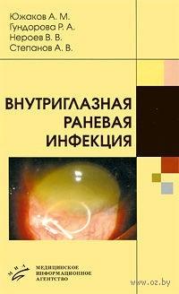 Внутриглазная раневая инфекция. А. Южаков, Роза Гундорова, Владимир Нероев