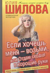 Если хочешь меня - возьми, или Отдам сердце в хорошие руки. Юлия Шилова