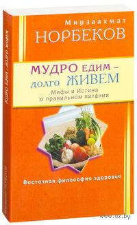Мудро едим - долго живем. Мифы и Истина о правильном питании. Мирзаахмат Норбеков