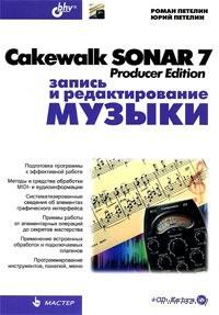 Cakewalk SONAR 7 Producer Edition. Запись и редактирование музыки (+ CD). Роман Петелин, Юрий Петелин