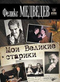 Мои Великие старики. Феликс Медведев