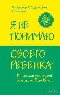 Я не понимаю своего ребенка. Книга для родителей о детях от 0 до 6 лет. Александр Подольский
