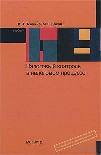 Налоговый контроль в налоговом процессе. Ирина Осокина, Михаил Косов