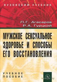 Мужское сексуальное здоровье и способы его восстановления. Л. Агасаров, Р. Гурцкой