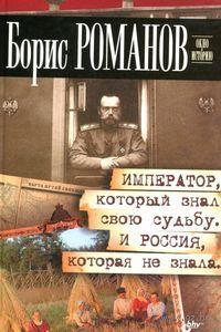 Император, который знал свою судьбу. И Россия, которая не знала. Борис Романов
