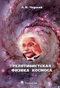 Релятивистская физика космоса. Александр Черний