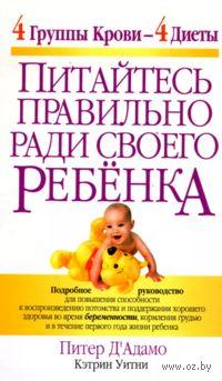 Питайтесь правильно ради своего ребенка. Питер Д` Адамо, Кэтрин Уитни
