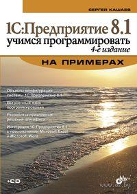 1С: Предприятие 8.1. Учимся программировать на примерах (+ CD). Сергей Кашаев