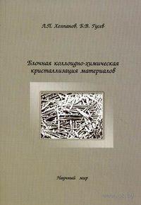 Блочная коллоидно-химическая кристаллизация материалов. Леонид Холпанов, Борис Гусев