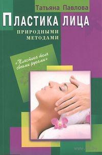 Пластика лица природными методами. Татьяна Павлова