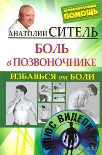 Избавься от боли. Боль в позвоночнике (+ DVD). Анатолий Ситель