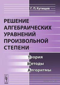 Решение алгебраических уравнений произвольной степени. Теория, методы, алгоритмы. Геннадий  Кутищев
