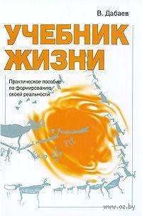 Учебник жизни. Практическое пособие по формированию своей реальности. Валерий Дабаев