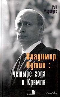 Владимир Путин. Четыре года в Кремле. Рой Медведев