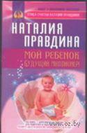 Мой ребенок - будущий миллионер!. Наталья Правдина