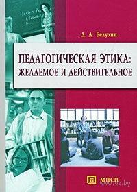 Педагогическая этика. Желаемое и действительное. Дмитрий Белухин
