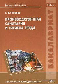 Производственная санитария и гигиена труда. Елена Глебова
