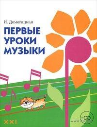 Первые уроки музыки (+ CD). И. Домогацкая