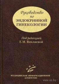 Руководство по эндокринной гинекологии. Екатерина Вихляева, Борис Железнов