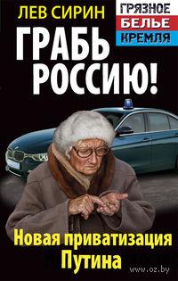 Грабь Россию! Новая приватизация Путина. Лев Сирин