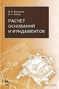 Расчет оснований и фундаментов. Михаил Берлинов, Борис Ягупов