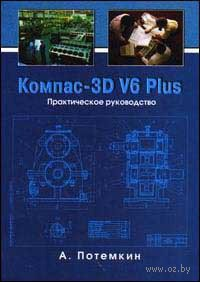 Компас 3D V6 Plus. Практическое руководство (+ CD). Александр Потемкин