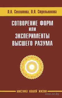 Сотворение форм, или Эксперименты Высшего Разума. Людмила Стрельникова, Лариса Секлитова