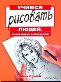Учимся рисовать людей, делать шаржи и карикатуры. Марк Линлей
