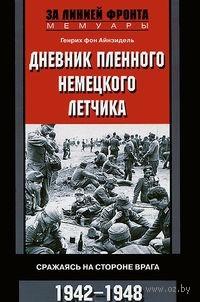 Дневник пленного немецкого летчика. Сражаясь на стороне врага. 1942-1948. Генрих фон Айнзидель