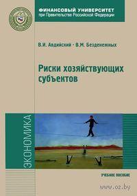 Риски хозяйствующих субъектов. Теоретические основы, методологии анализа, прогнозирования и управления