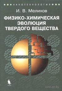 Физико-химическая эволюция твердого вещества. Игорь Мелихов