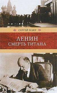 Ленин. Смерть титана. Сергей Есин