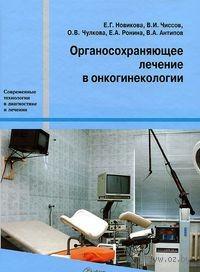 Органосохраняющее лечение в онкогинекологии. Валерий  Чиссов, Ольга Чулкова, Елена Ронина