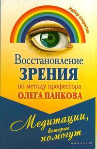 Восстановление зрения по методу профессора Олега Панкова. Медитации, которые помогут. Олег Панков