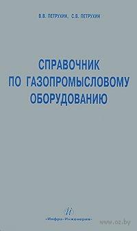Справочник по газопромысловому оборудованию. Владимир Петрухин, Сергей Петрухин