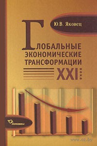 Глобальные экономические трансформации XXI века. Ю. Яковец