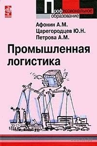 Промышленная логистика. Александр Афонин, Юрий Царегородцев, Алла Петрова