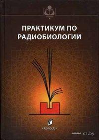 Практикум по радиобиологии. Николай Лысенко, Василий Пак, Лариса Рогожина