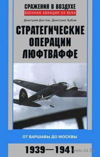 Стратегические операции люфтваффе. От Варшавы до Москвы. 1939-1941. Д. Дегтев, Дмитрий Зубов