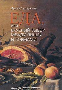 Еда, или вкусный выбор между пищей и кормами. Книга рецептов. Ирина Самаркина