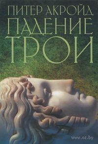 Падение Трои. Питер Акройд