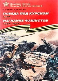 Победа под Курском. 1943. Изгнание фашистов. 1943-1944. Сергей Алексеев