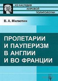 Пролетарии и пауперизм в Англии и во Франции. Владимир Милютин