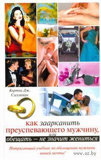 Как заарканить преуспевающего мужчину, или Обещать - не значит жениться. Кортни Салливан