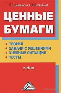 Ценные бумаги. Теория, задачи с решениями, учебные ситуации, тесты. Тамара Селеванова, Елена Селеванова