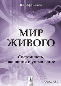 Мир живого. Системность, эволюция и управление. Виктор  Афанасьев